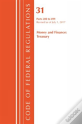 Code Of Federal Regulations, Title 31 Money And Finance 200-499, Revised As Of July 1, 2017