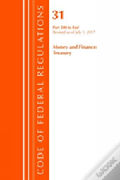 Code Of Federal Regulations, Title 31 Money And Finance 500-End, Revised As Of July 1, 2017