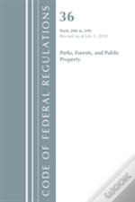 Code Of Federal Regulations, Title 36 Parks, Forests, And Public Property 200-299, Revised As Of July 1, 2018