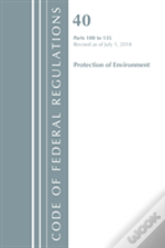 Code Of Federal Regulations, Title 40 Protection Of The Environment 100-135, Revised As Of July 1, 2018