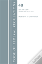 Code Of Federal Regulations, Title 40 Protection Of The Environment 300-399, Revised As Of July 1, 2018
