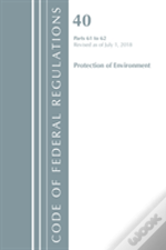Code Of Federal Regulations, Title 40 Protection Of The Environment 61-62, Revised As Of July 1, 2018