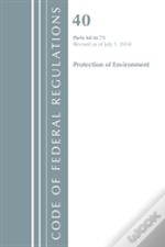 Code Of Federal Regulations, Title 40 Protection Of The Environment 64-71, Revised As Of July 1, 2018