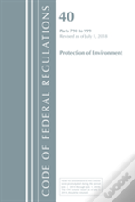 Code Of Federal Regulations, Title 40 Protection Of The Environment 790-999, Revised As Of July 1, 2018