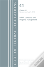 Code Of Federal Regulations, Title 41 Public Contracts And Property Management 101, Revised As Of July 1, 2018