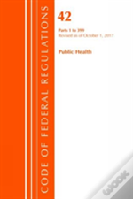 Code Of Federal Regulations, Title 42 Public Health 1-399, Revised As Of October 1, 2017
