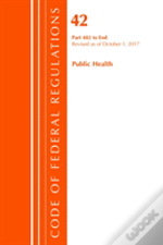 Code Of Federal Regulations, Title 42 Public Health 482-End, Revised As Of October 1, 2017