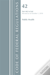 Code Of Federal Regulations, Title 42 Public Health 482-End, Revised As Of October 1, 2018