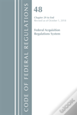 Code Of Federal Regulations, Title 48 Federal Acquisition Regulations System Chapter 29-End, Revised As Of October 1, 2018