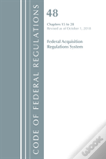 Code Of Federal Regulations, Title 48 Federal Acquisition Regulations System Chapters 15-28, Revised As Of October 1, 2018