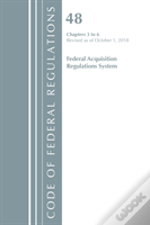 Code Of Federal Regulations, Title 48 Federal Acquisition Regulations System Chapters 3-6, Revised As Of October 1, 2018