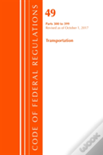 Code Of Federal Regulations, Title 49 Transportation 300-399, Revised As Of October 1, 2017