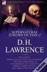 Collected Supernatural And Weird Fiction Of D. H. Lawrence-Three Novelettes-'Glad Ghosts,' The Man Who Died,' The Border Line'-And Five Short Stories Of The Macabre And Unusual