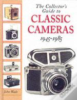 Collector'S Guide To Classic Cameras 1945-85