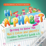 Coloring Activity Book. Hi Alphabet! Getting To Know The Abc'S Color And Identify Toddler Activity Book 1-3. Prek Alphabet A-Z And Dot To Dot For Writing Training