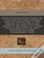 Come & Welcome To Jesus Christ, Or, A Plain And Profitable Discourse Upon The Sixth Of John, 37 Vers Shewing The Cause, Truth And Manner Of The Coming