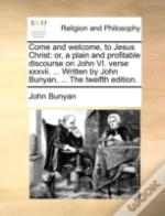 Come And Welcome, To Jesus Christ: Or, A Plain And Profitable Discourse On John Vi. Verse Xxxvii. ... Written By John Bunyan, ... The Twelfth Edition.
