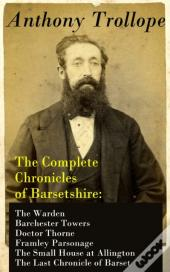 Complete Chronicles Of Barsetshire: The Warden + Barchester Towers + Doctor Thorne + Framley Parsonage + The Small House At Allington + The Last Chronicle Of Barset