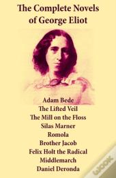 Complete Novels Of George Eliot: Adam Bede + The Lifted Veil + The Mill On The Floss + Silas Marner + Romola + Brother Jacob + Felix Holt The Radical + Middlemarch + Daniel Deronda