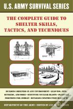 Complete U.S. Army Survival Guide To Shelter Skills, Tactics, And Techniques