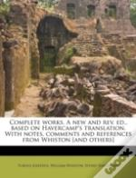 Complete Works. A New And Rev. Ed., Based On Havercamp'S Translation. With Notes, Comments And References From Whiston (And Others)