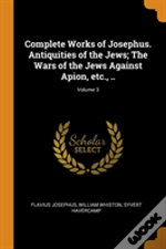 Complete Works Of Josephus. Antiquities Of The Jews; The Wars Of The Jews Against Apion, Etc., ..; Volume 3