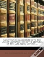 Conveyancing According To The Law Of Scotland: Being The Lectures Of The Late Allan Menzies ...