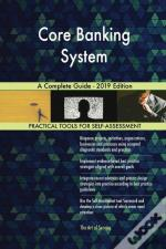 Core Banking System A Complete Guide - 2019 Edition