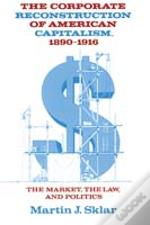 Corporate Reconstruction Of American Capitalism, 1890-1916