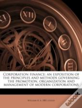 Corporation Finance; An Exposition Of The Principles And Methods Governing The Promotion, Organization And Management Of Modern Corporations