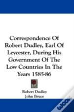 Correspondence Of Robert Dudley, Earl Of Leycester, During His Government Of The Low Countries In The Years 1585-86