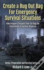 Create A Bug Out Bag For Emergency Survival Situations: How Preppers Prepare Their Go Bags For Evacuations To Survive Disasters
