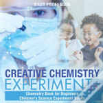 Creative Chemistry Experiments - Chemistry Book For Beginners - Children'S Science Experiment Books