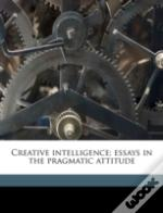 Creative Intelligence; Essays In The Pragmatic Attitude