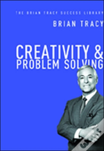 Creativity And Problem Solving: The Brian Tracy Success Library