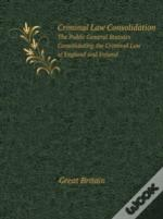 Criminal Law Consolidation The Public General Statutes Consolidating The Criminal Law Of England And Ireland
