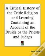 Critical History Of The Celtic Religion And Learning Containing An Account Of The Druids Or The Priests And Judges