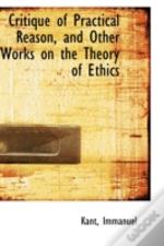 Critique Of Practical Reason, And Other Works On The Theory Of Ethics