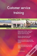 Customer Service Training A Complete Guide - 2019 Edition