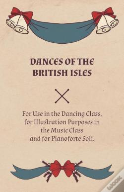 Wook.pt - Dances Of The British Isles - For Use In The Dancing Class, For Illustration Purposes In The Music Class And For Pianoforte Soli.