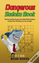Dangerous Sudoku Book: The Best Sudoku Puzzles Ever Made (With Problems So Hard That Will Keep You Up At Night - Only Suitable For The Most Experience