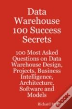 Data Warehouse 100 Success Secrets - 100 Most Asked Questions On Data Warehouse Design, Projects, Business Intelligence, Architecture, Software And Models