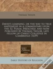 David'S Learning, Or The Way To True Happinesse In A Commentary Upon The 32. Psalm. Preached, And Now Published By Thomas Taylor, Late Fellow Of Chris