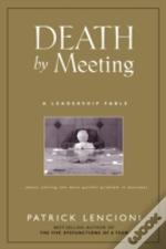 Death By Meeting: A Leadership Fable... About Solv Ing The Most Painful Problem In Business