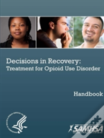 Decisions In Recovery: Treatment For Opioid Use Disorder Handbook