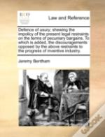 Defence Of Usury; Shewing The Impolicy Of The Present Legal Restraints On The Terms Of Pecuniary Bargains. To Which Is Added,  The Discouragements Opp