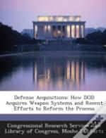 Defense Acquisitions: How Dod Acquires Weapon Systems And Recent Efforts To Reform The Process