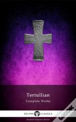 Delphi Complete Works Of Tertullian (Illustrated)
