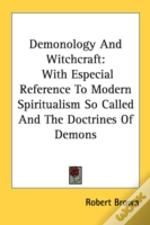 Demonology And Witchcraft: With Especial Reference To Modern Spiritualism So Called And The Doctrines Of Demons