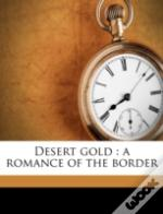 Desert Gold : A Romance Of The Border